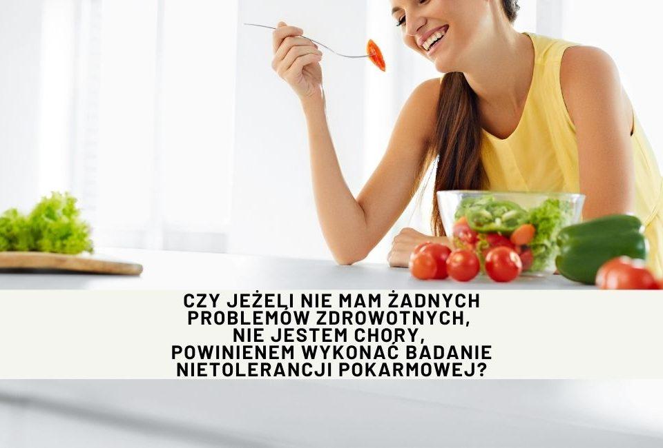 Czy jeżeli nie mam żadnych problemów zdrowotnych, nie jestem chory, powinienem wykonać badanie nietolerancji pokarmowej